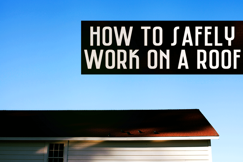 How to Safely Work on a Roof